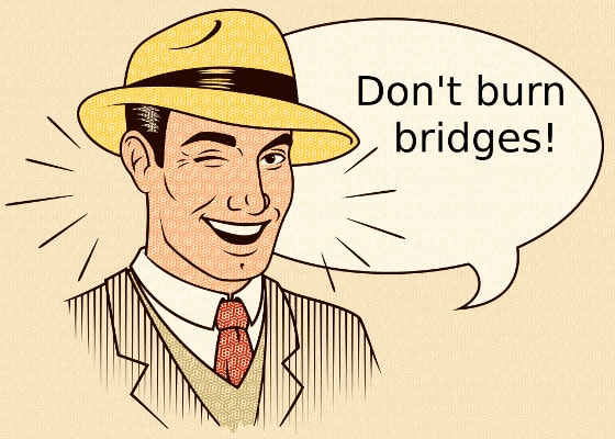 Don't burn bridges!